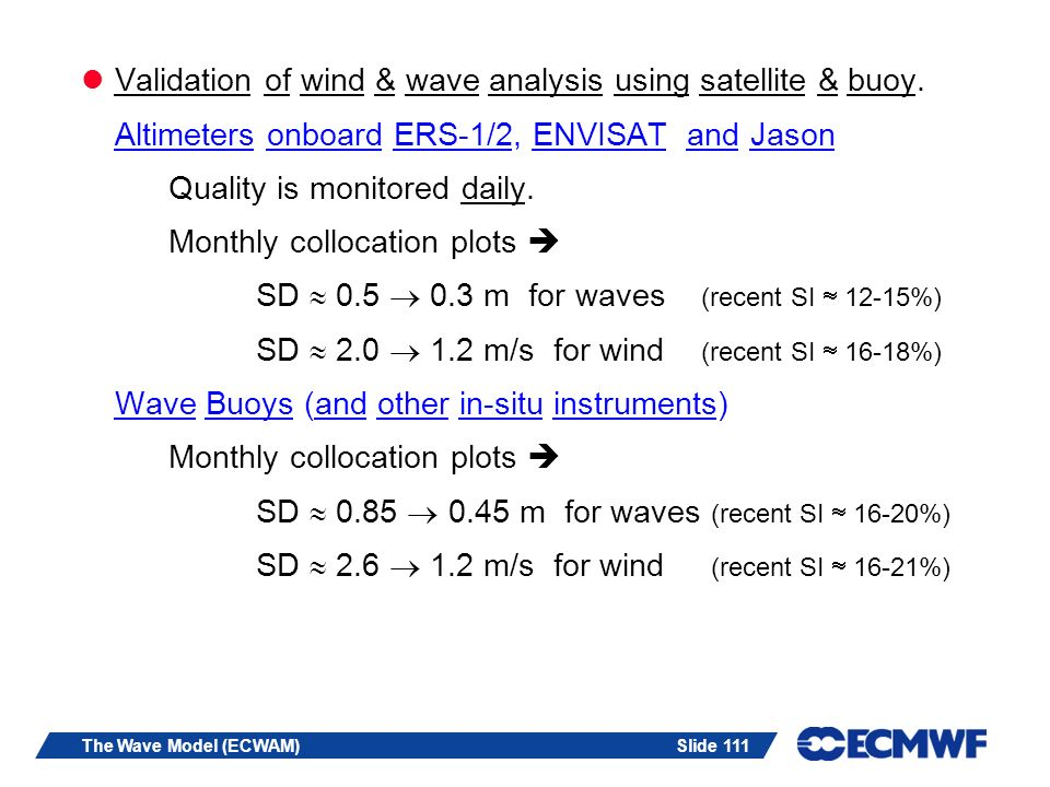 Slide 111The Wave Model (ECWAM) Validation of wind & wave analysis using satellite & buoy. Altimeters onboard ERS-1/2, ENVISAT and Jason Quality is mo