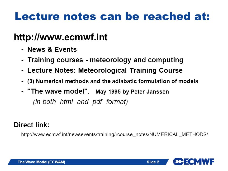 Slide 2The Wave Model (ECWAM) Lecture notes can be reached at: http://www.ecmwf.int - News & Events - Training courses - meteorology and computing - L