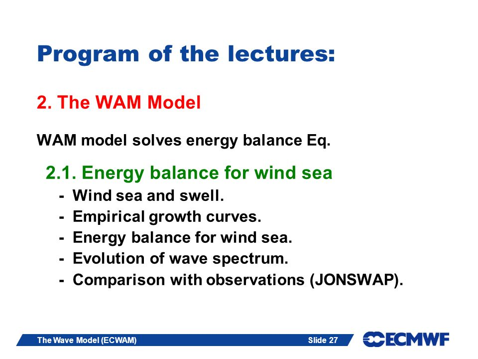 Slide 27The Wave Model (ECWAM) Program of the lectures: 2. The WAM Model WAM model solves energy balance Eq. 2.1. Energy balance for wind sea - Wind s