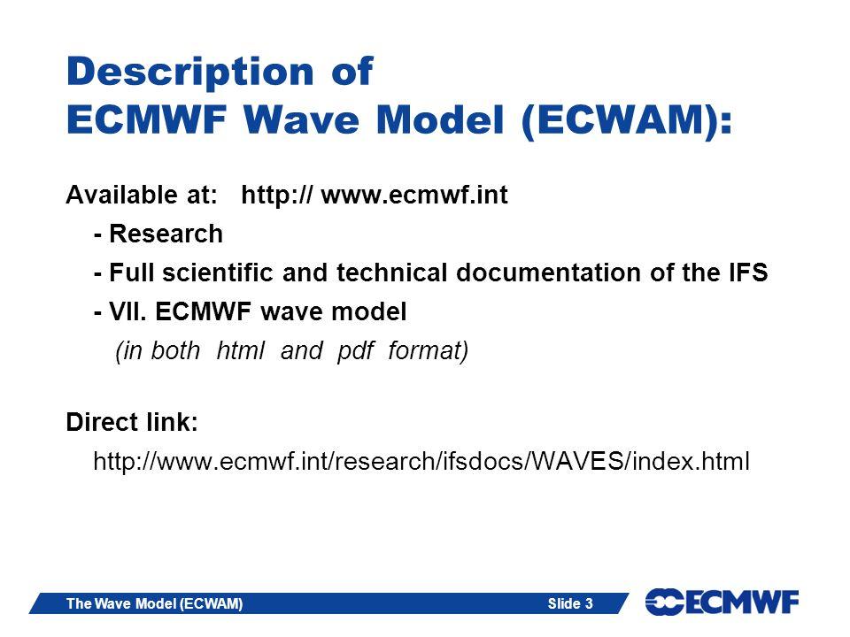 Slide 3The Wave Model (ECWAM) Description of ECMWF Wave Model (ECWAM): Available at: http:// www.ecmwf.int - Research - Full scientific and technical