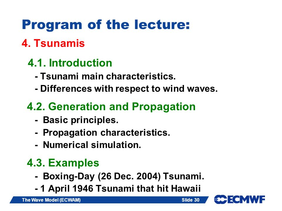 Slide 30The Wave Model (ECWAM) Program of the lecture: 4. Tsunamis 4.1. Introduction - Tsunami main characteristics. - Differences with respect to win