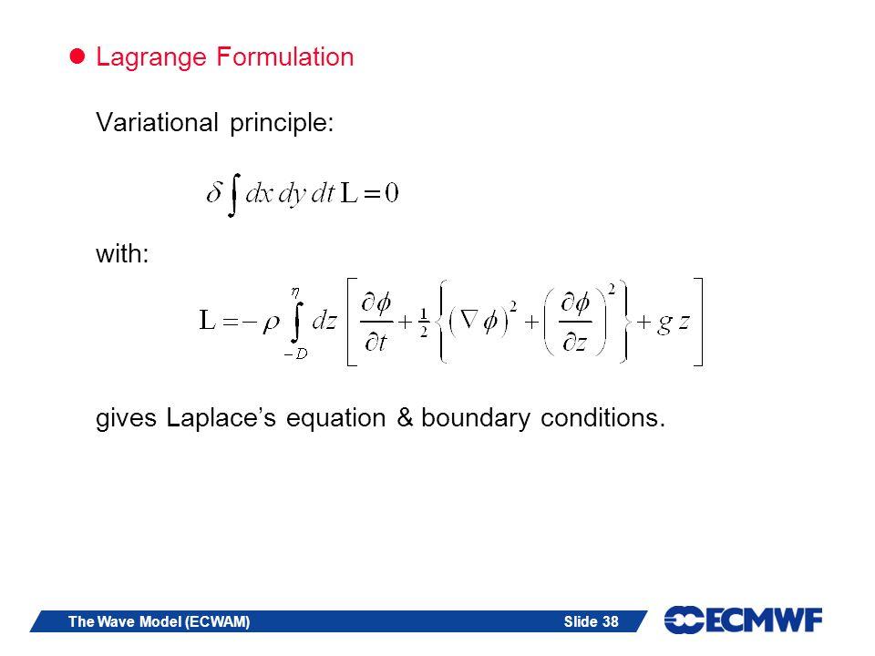 Slide 38The Wave Model (ECWAM) Lagrange Formulation Variational principle: with: gives Laplaces equation & boundary conditions.