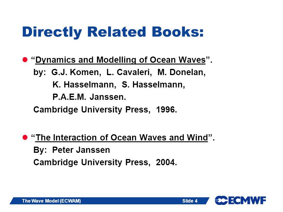 Slide 4The Wave Model (ECWAM) Directly Related Books: Dynamics and Modelling of Ocean Waves. by: G.J. Komen, L. Cavaleri, M. Donelan, K. Hasselmann, S