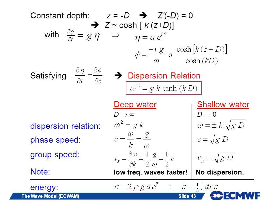 Slide 43The Wave Model (ECWAM) Constant depth: z = -D Z'(-D) = 0 Z ~ cosh [ k (z+D)] with Satisfying Dispersion Relation Deep water Shallow water D D