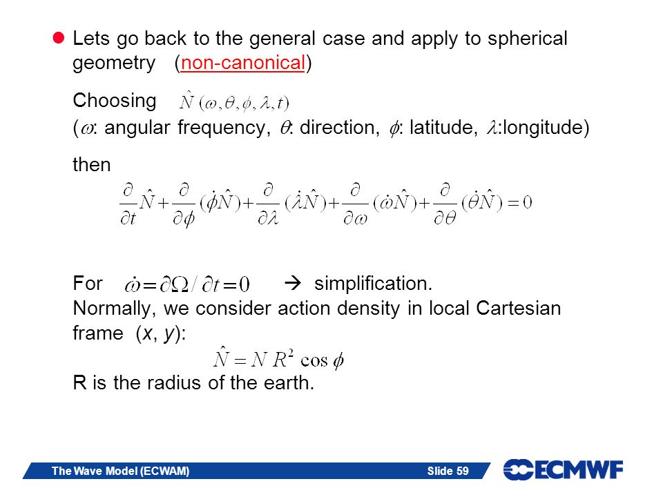 Slide 59The Wave Model (ECWAM) Lets go back to the general case and apply to spherical geometry (non-canonical) Choosing ( : angular frequency, : dire