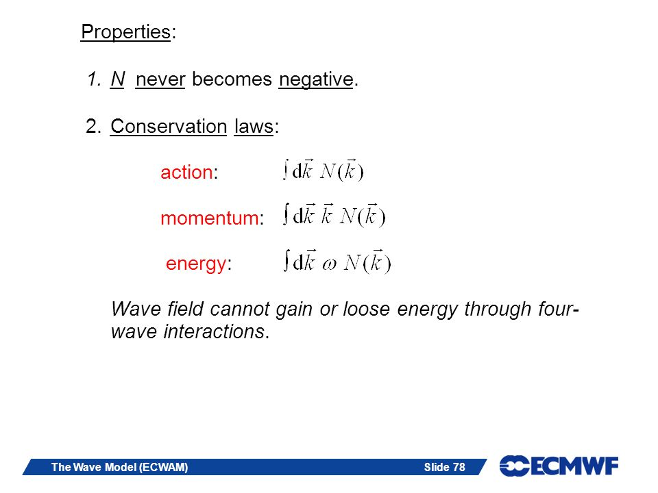 Slide 78The Wave Model (ECWAM) Properties: 1.N never becomes negative. 2.Conservation laws: action: momentum: energy: Wave field cannot gain or loose