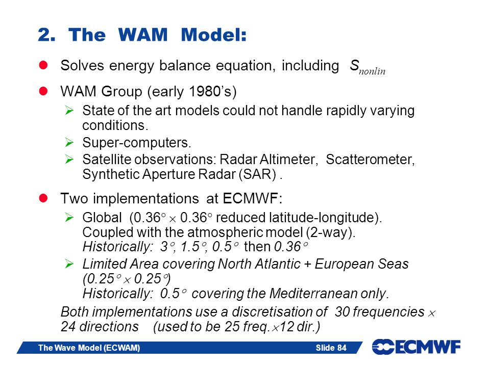 Slide 84The Wave Model (ECWAM) 2. The WAM Model: Solves energy balance equation, including S nonlin WAM Group (early 1980s) State of the art models co