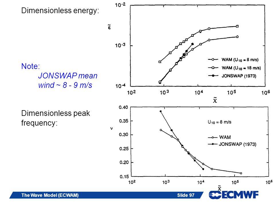 Slide 97The Wave Model (ECWAM) Dimensionless energy: Note: JONSWAP mean wind ~ 8 - 9 m/s Dimensionless peak frequency: