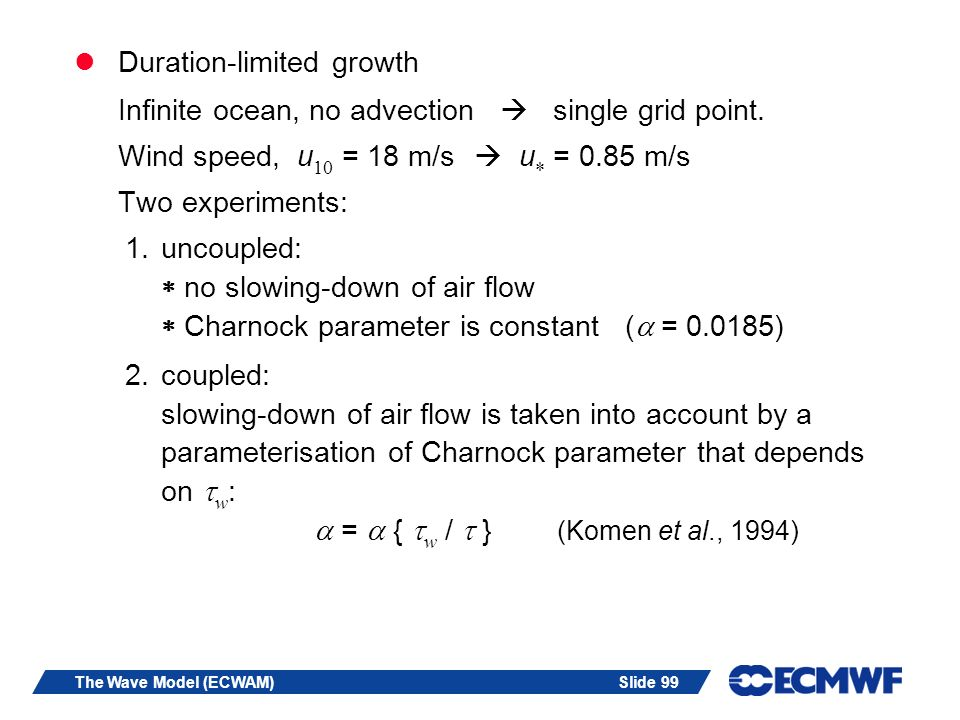 Slide 99The Wave Model (ECWAM) Duration-limited growth Infinite ocean, no advection single grid point. Wind speed, u 10 = 18 m/s u = 0.85 m/s Two expe