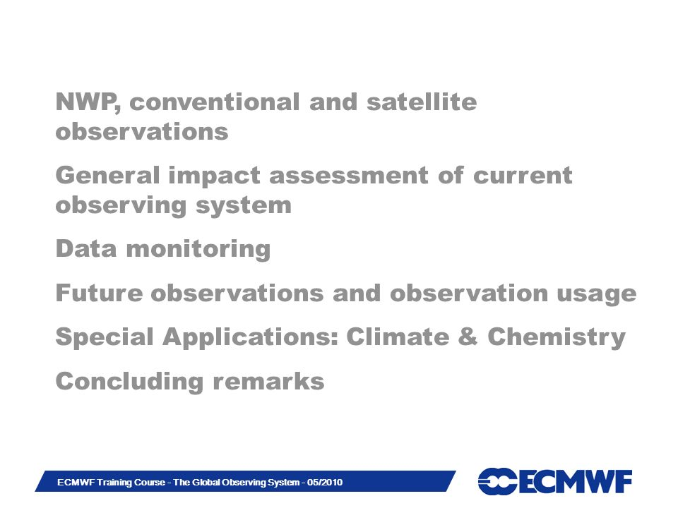 Slide 43 ECMWF Training Course - The Global Observing System - 05/2010 NWP, conventional and satellite observations General impact assessment of current observing system Data monitoring Future observations and observation usage Special Applications: Climate & Chemistry Concluding remarks