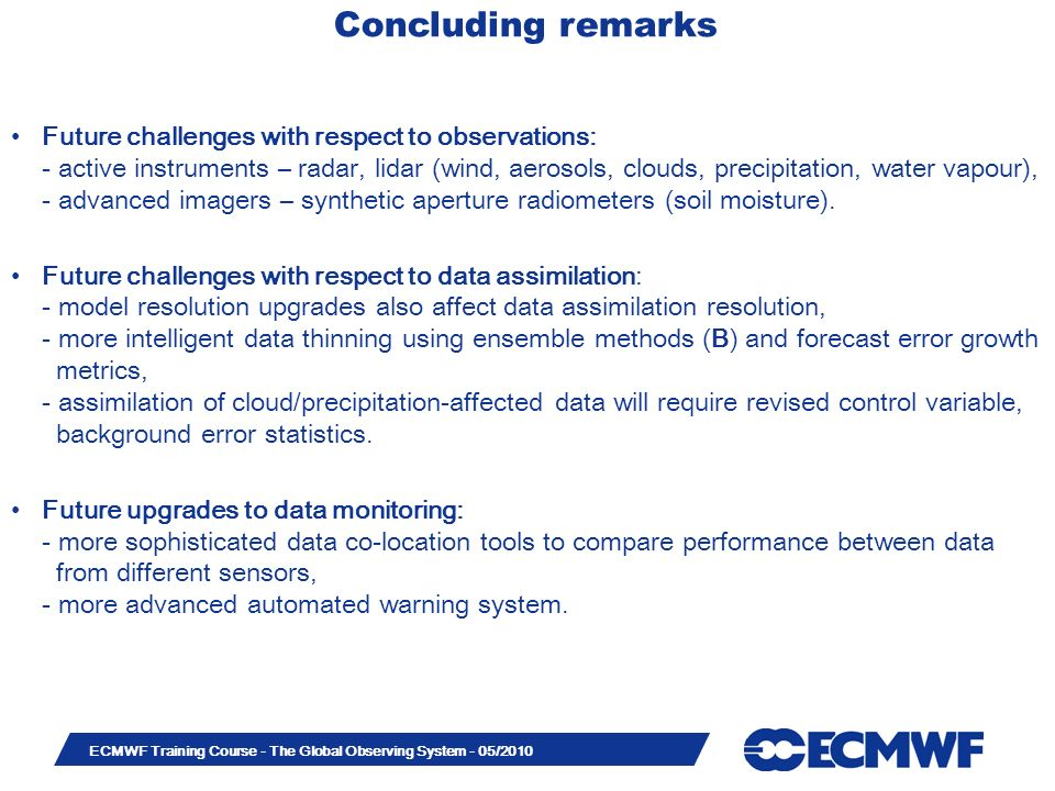Slide 50 ECMWF Training Course - The Global Observing System - 05/2010 Concluding remarks Future challenges with respect to observations: - active ins