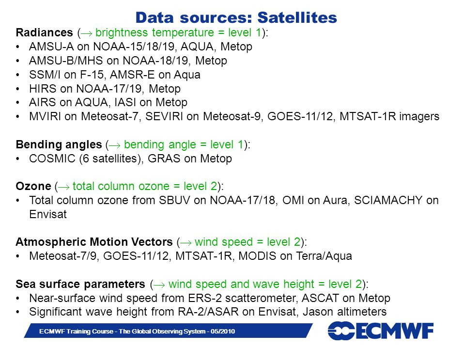 Slide 9 ECMWF Training Course - The Global Observing System - 05/2010 Radiances ( brightness temperature = level 1): AMSU-A on NOAA-15/18/19, AQUA, Me