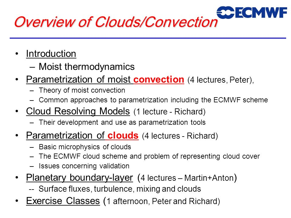 Overview of Clouds/Convection Introduction –Moist thermodynamics Parametrization of moist convection (4 lectures, Peter), –Theory of moist convection