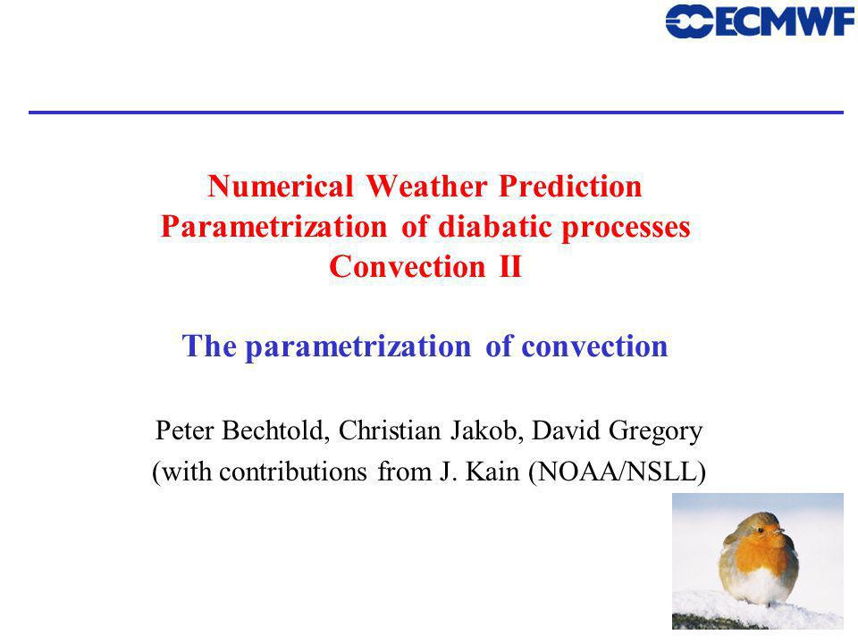 1 Numerical Weather Prediction Parametrization of diabatic processes Convection II The parametrization of convection Peter Bechtold, Christian Jakob, David Gregory (with contributions from J.