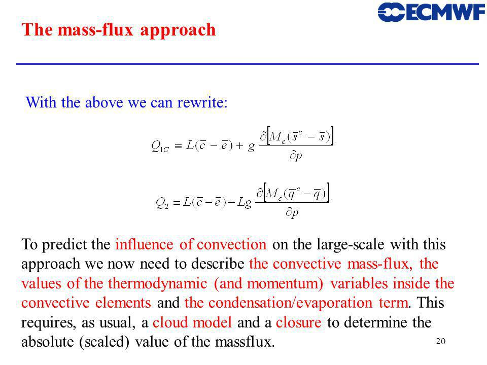 20 The mass-flux approach With the above we can rewrite: To predict the influence of convection on the large-scale with this approach we now need to describe the convective mass-flux, the values of the thermodynamic (and momentum) variables inside the convective elements and the condensation/evaporation term.