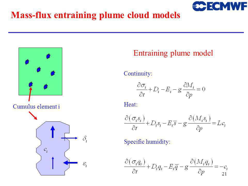 21 Mass-flux entraining plume cloud models Cumulus element i Continuity: Heat: Specific humidity: Entraining plume model