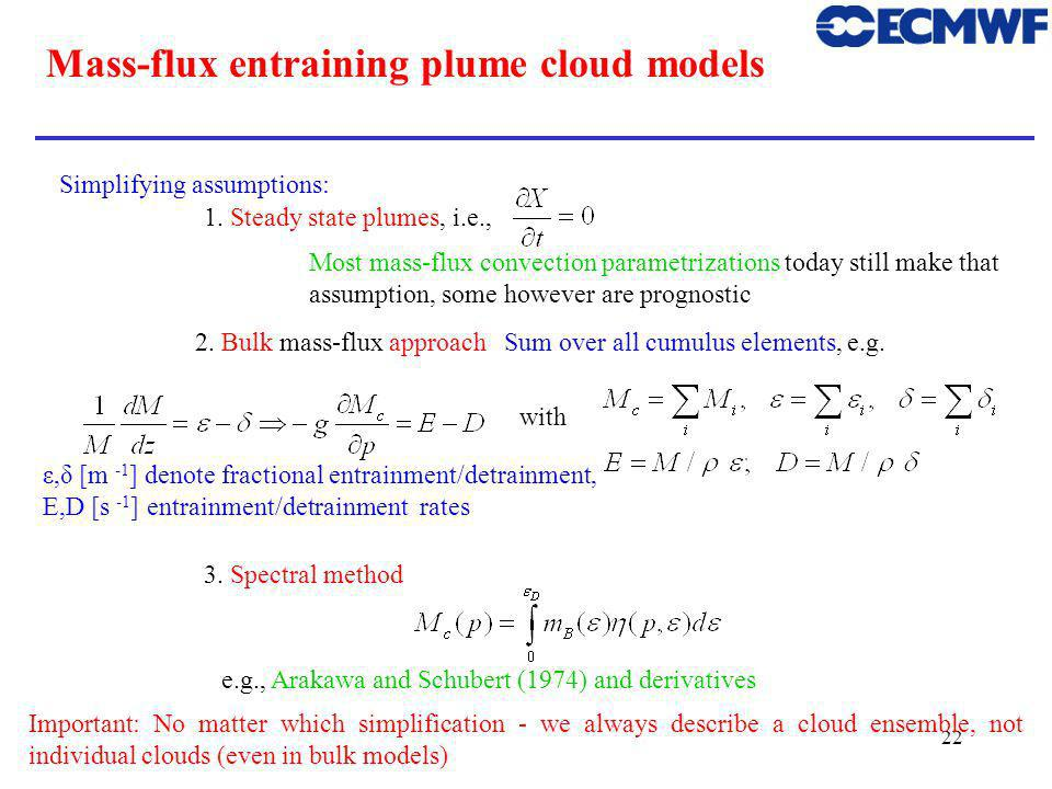 22 Mass-flux entraining plume cloud models Simplifying assumptions: 1. Steady state plumes, i.e., Most mass-flux convection parametrizations today sti