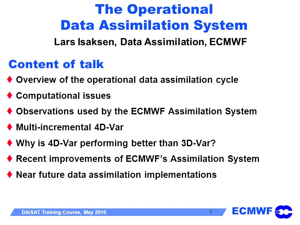 ECMWF DA/SAT Training Course, May 2010 1 The Operational Data Assimilation System Lars Isaksen, Data Assimilation, ECMWF Overview of the operational d