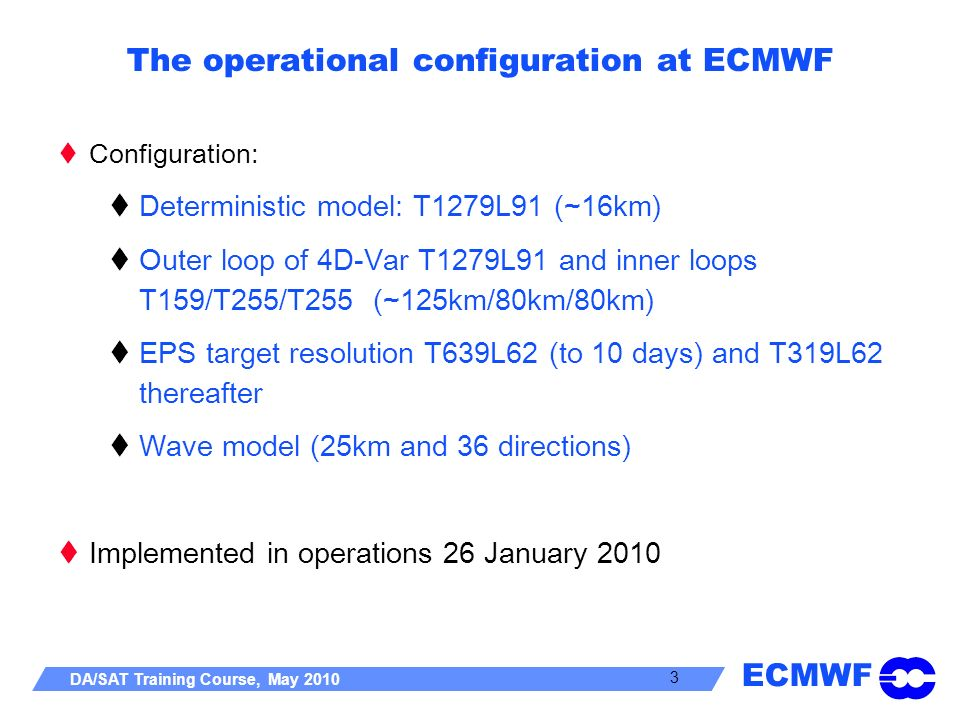 ECMWF DA/SAT Training Course, May 2010 3 The operational configuration at ECMWF Configuration: Deterministic model: T1279L91 (~16km) Outer loop of 4D-