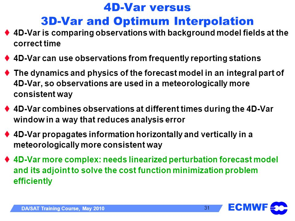 ECMWF DA/SAT Training Course, May 2010 31 4D-Var versus 3D-Var and Optimum Interpolation 4D-Var is comparing observations with background model fields