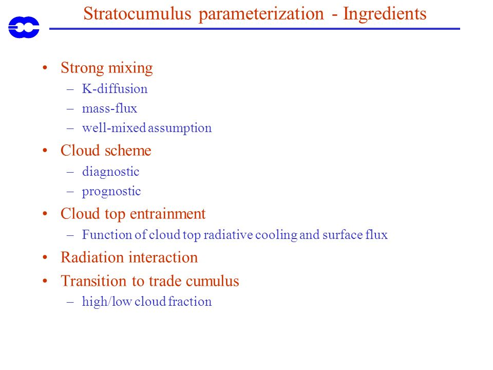 Stratocumulus parameterization - Ingredients Strong mixing –K-diffusion –mass-flux –well-mixed assumption Cloud scheme –diagnostic –prognostic Cloud top entrainment –Function of cloud top radiative cooling and surface flux Radiation interaction Transition to trade cumulus –high/low cloud fraction