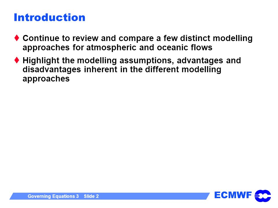 ECMWF Governing Equations 3 Slide 2 Introduction Continue to review and compare a few distinct modelling approaches for atmospheric and oceanic flows