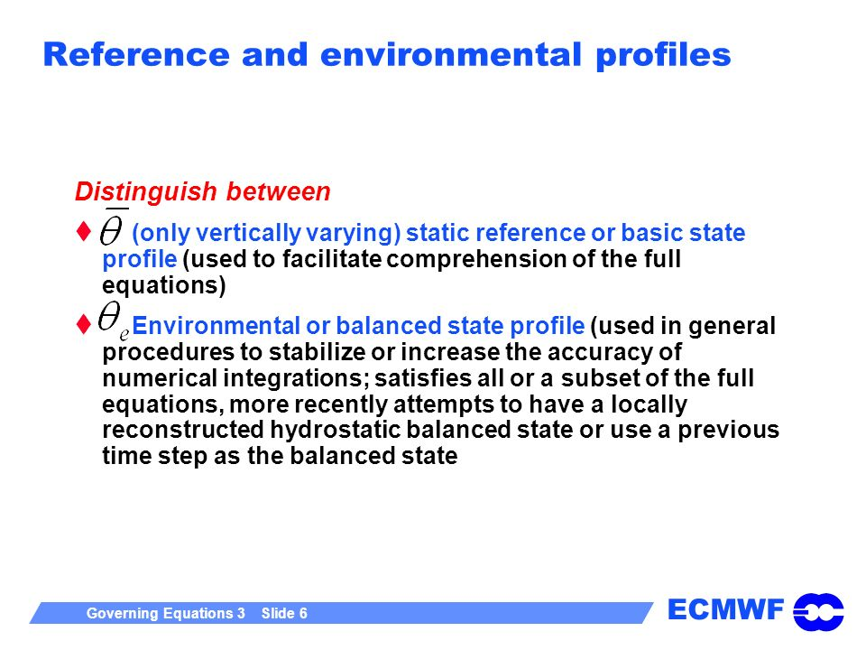 ECMWF Governing Equations 3 Slide 6 Distinguish between (only vertically varying) static reference or basic state profile (used to facilitate comprehe