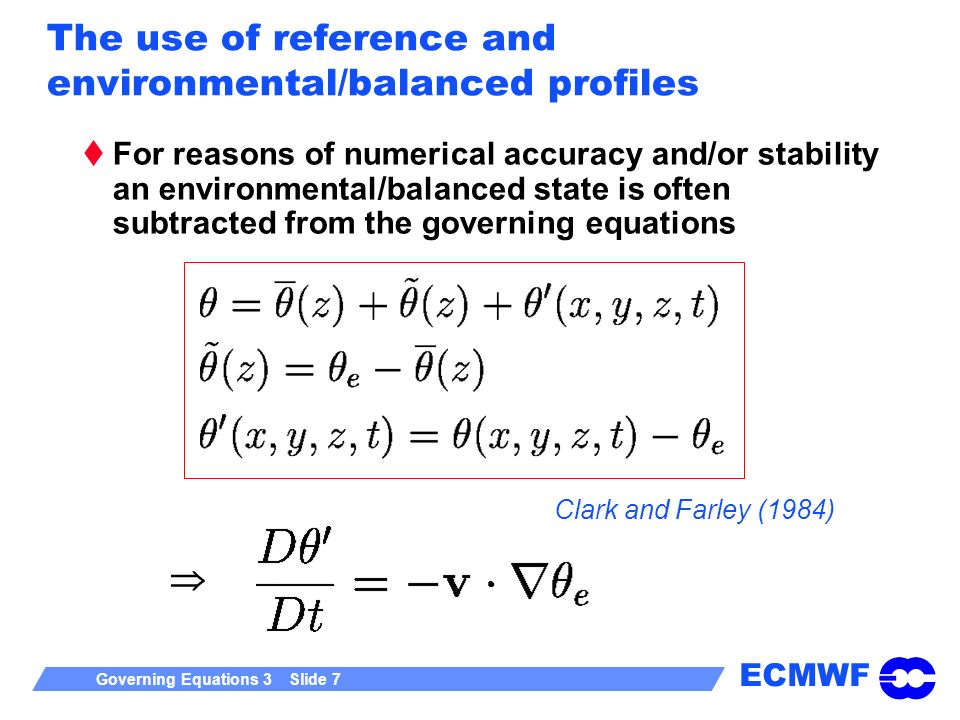 ECMWF Governing Equations 3 Slide 7 The use of reference and environmental/balanced profiles For reasons of numerical accuracy and/or stability an env