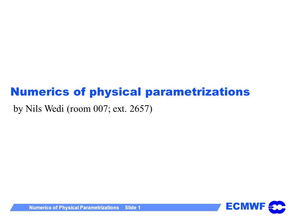 ECMWF Numerics of Physical Parametrizations Slide 1 Numerics of physical parametrizations by Nils Wedi (room 007; ext. 2657)