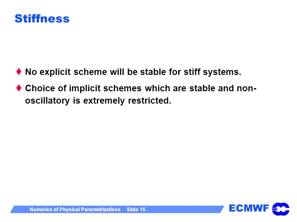 ECMWF Numerics of Physical Parametrizations Slide 15 Stiffness No explicit scheme will be stable for stiff systems. Choice of implicit schemes which a