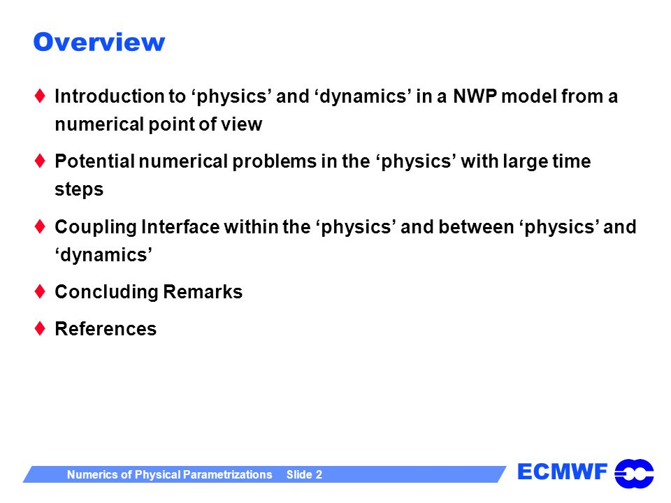 ECMWF Numerics of Physical Parametrizations Slide 2 Overview Introduction to physics and dynamics in a NWP model from a numerical point of view Potent