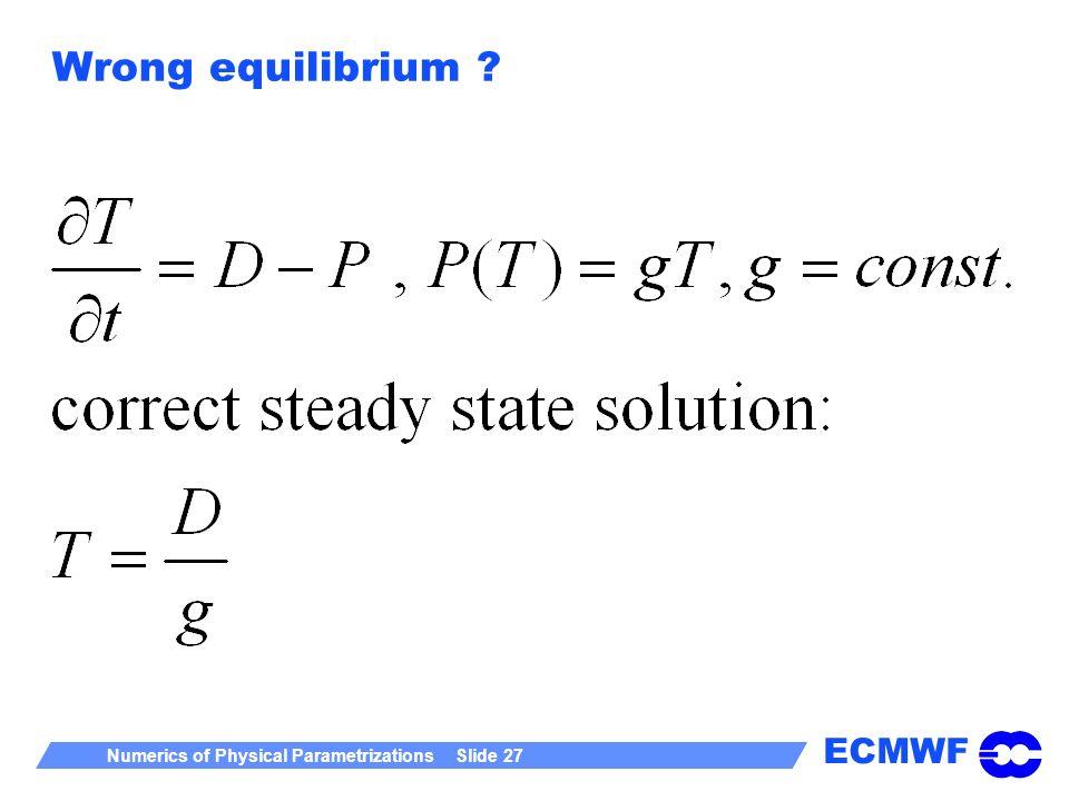ECMWF Numerics of Physical Parametrizations Slide 27 Wrong equilibrium ?