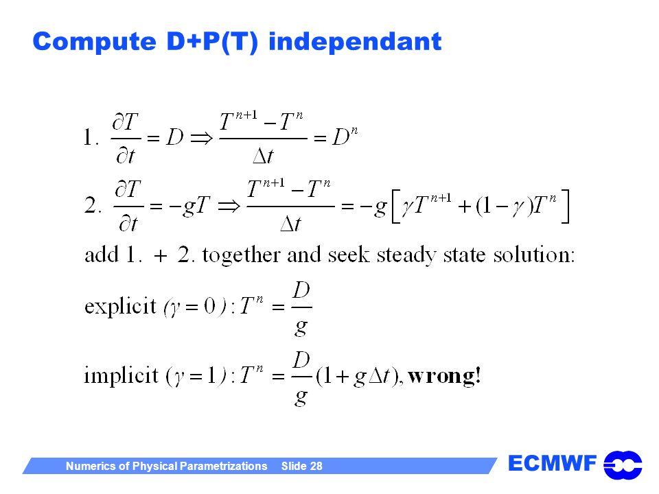 ECMWF Numerics of Physical Parametrizations Slide 28 Compute D+P(T) independant