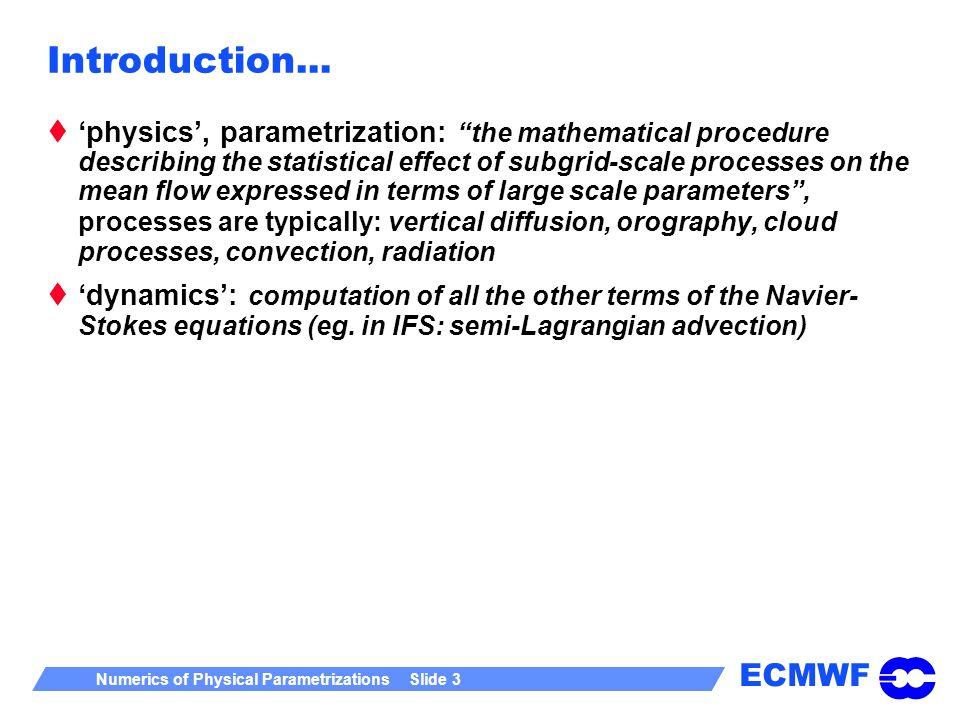 ECMWF Numerics of Physical Parametrizations Slide 3 Introduction... physics, parametrization: the mathematical procedure describing the statistical ef
