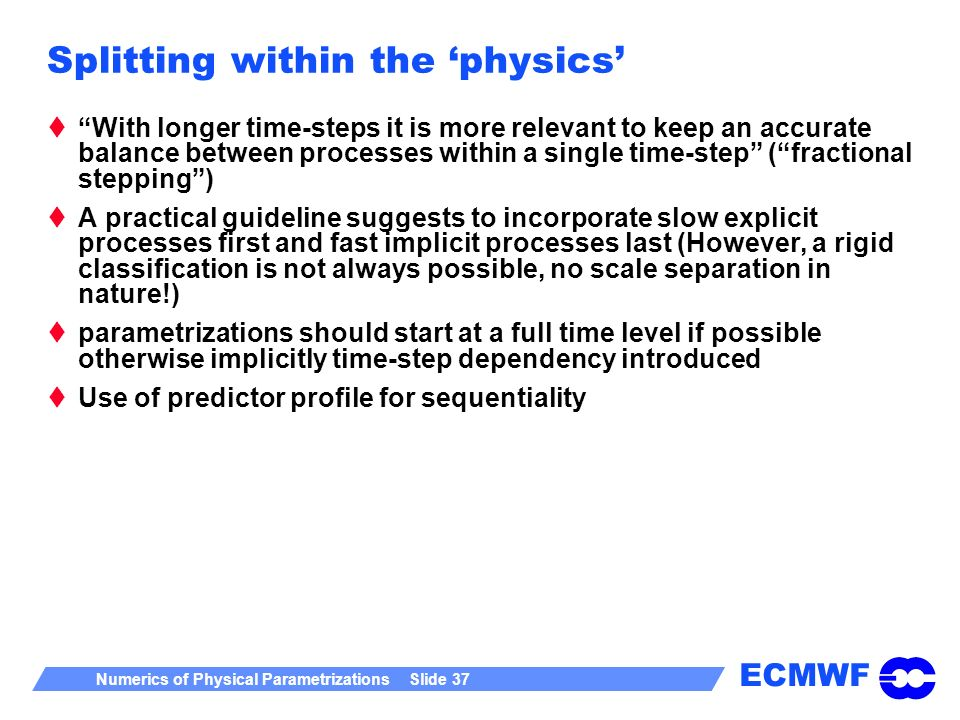 ECMWF Numerics of Physical Parametrizations Slide 37 Splitting within the physics With longer time-steps it is more relevant to keep an accurate balan