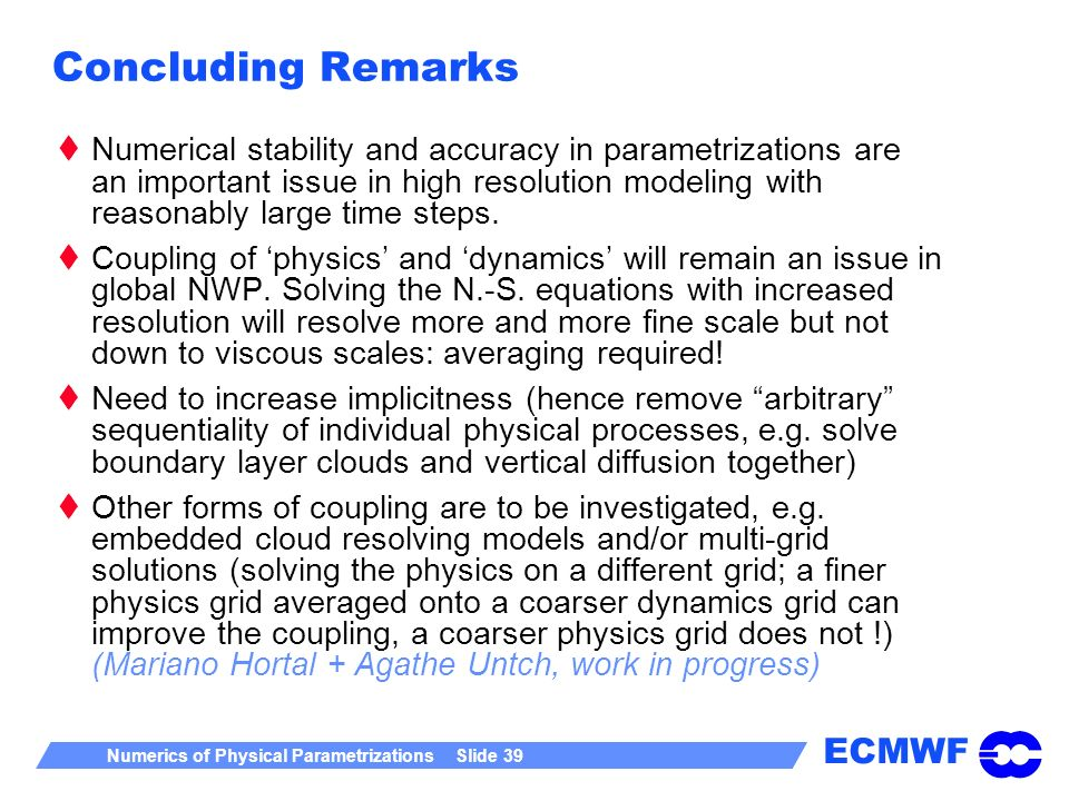 ECMWF Numerics of Physical Parametrizations Slide 39 Concluding Remarks Numerical stability and accuracy in parametrizations are an important issue in