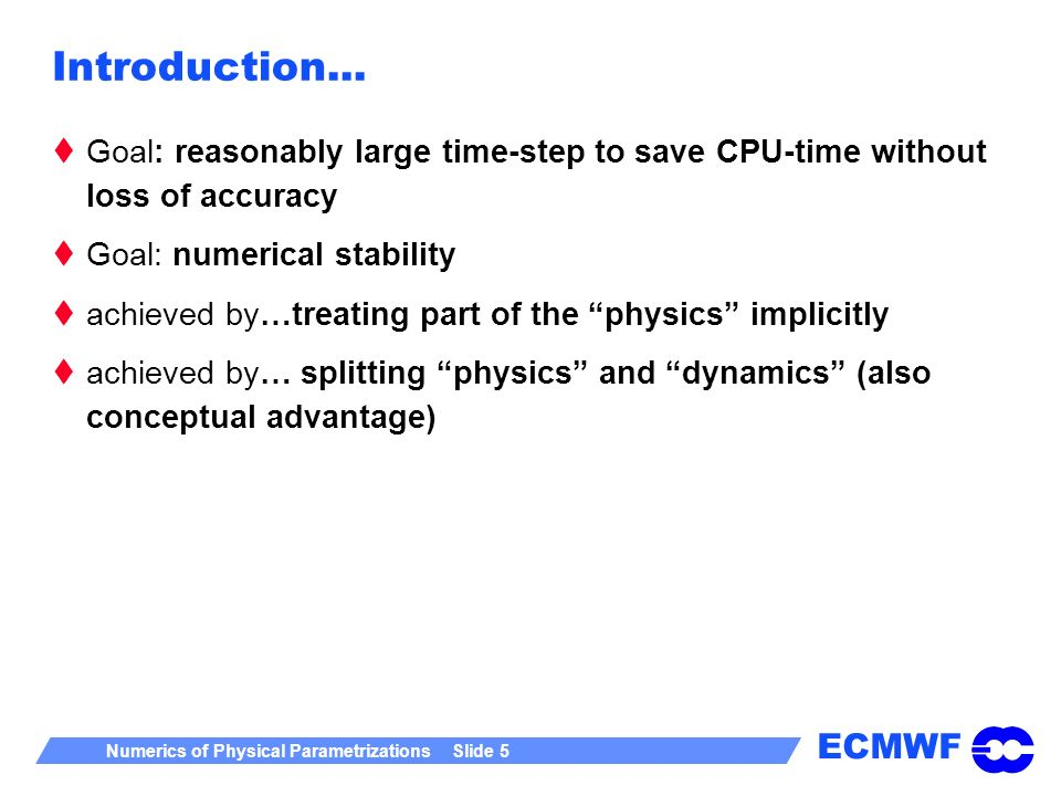 ECMWF Numerics of Physical Parametrizations Slide 5 Introduction... Goal: reasonably large time-step to save CPU-time without loss of accuracy Goal: n