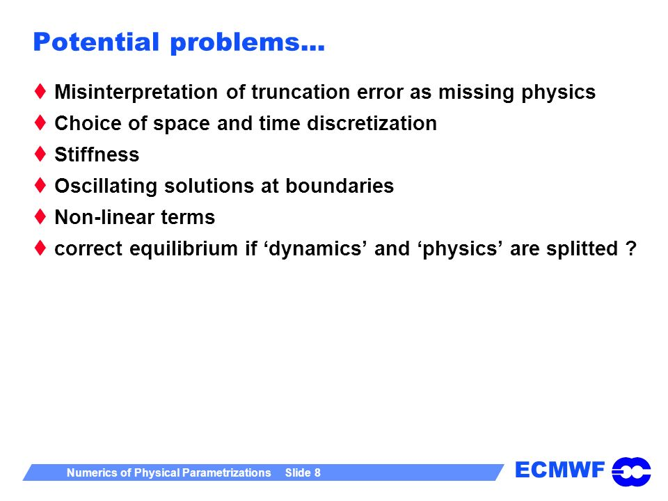 ECMWF Numerics of Physical Parametrizations Slide 8 Potential problems... Misinterpretation of truncation error as missing physics Choice of space and