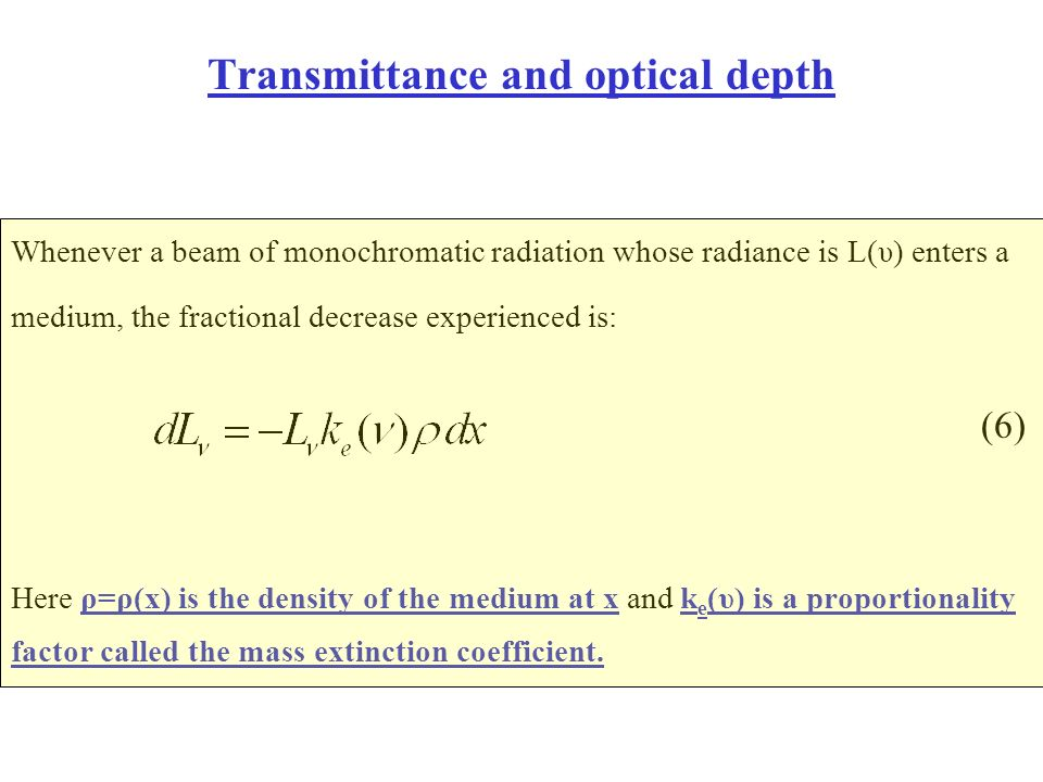 Transmittance and optical depth Whenever a beam of monochromatic radiation whose radiance is L(υ) enters a medium, the fractional decrease experienced