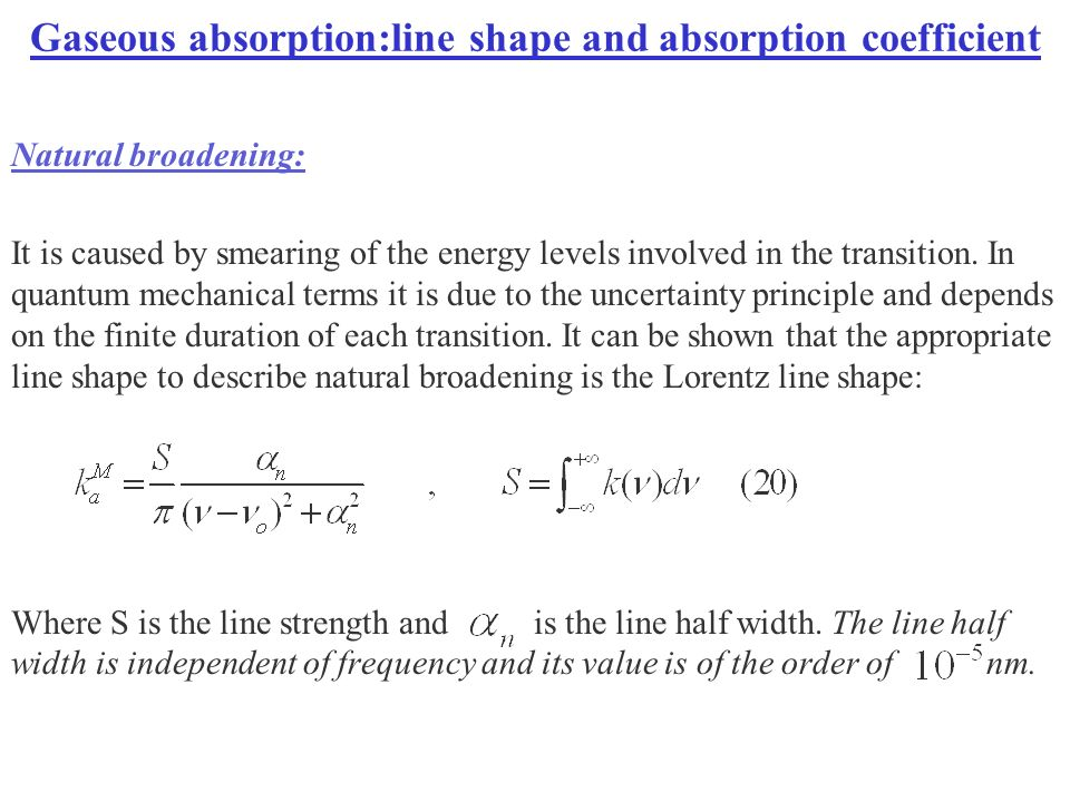 Gaseous absorption:line shape and absorption coefficient Natural broadening: It is caused by smearing of the energy levels involved in the transition.