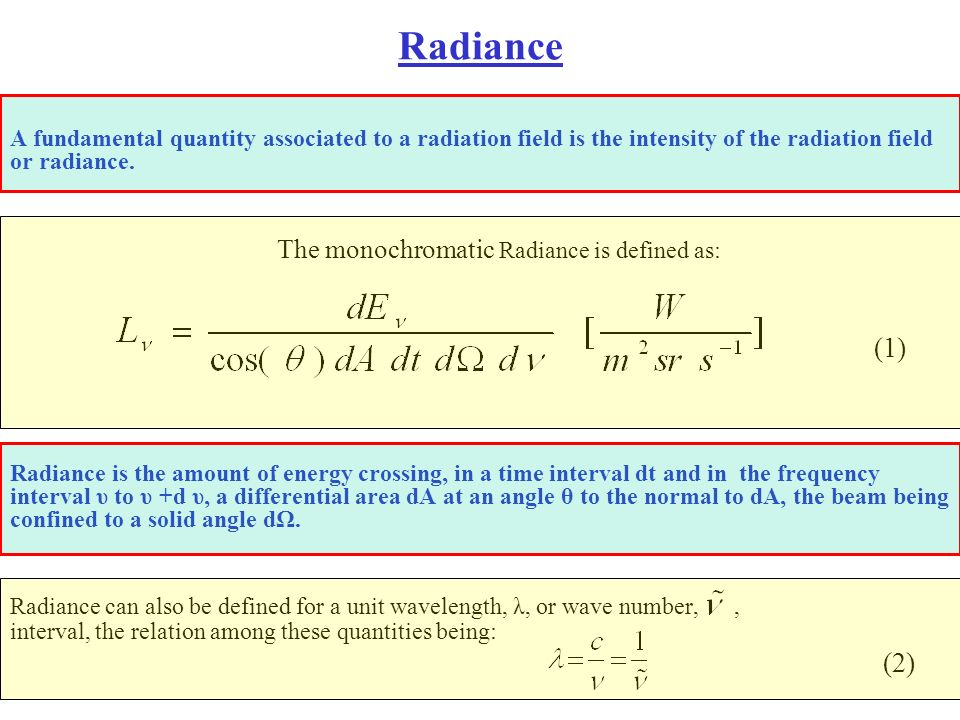Radiance A fundamental quantity associated to a radiation field is the intensity of the radiation field or radiance. The monochromatic Radiance is def