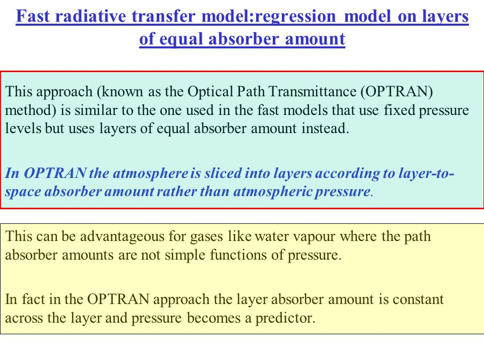 Fast radiative transfer model:regression model on layers of equal absorber amount This approach (known as the Optical Path Transmittance (OPTRAN) meth