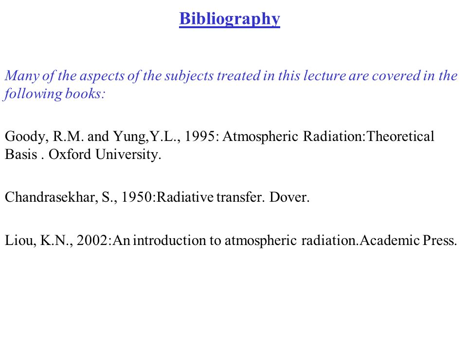 Bibliography Many of the aspects of the subjects treated in this lecture are covered in the following books: Goody, R.M. and Yung,Y.L., 1995: Atmosphe