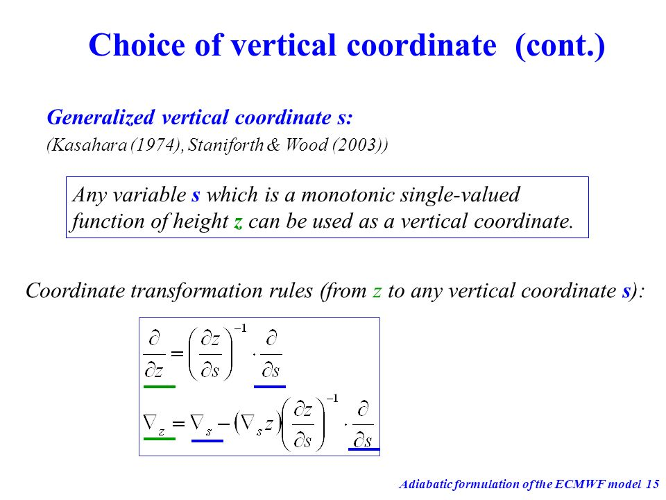 Adiabatic formulation of the ECMWF model15 Choice of vertical coordinate (cont.) Generalized vertical coordinate s: Any variable s which is a monotoni