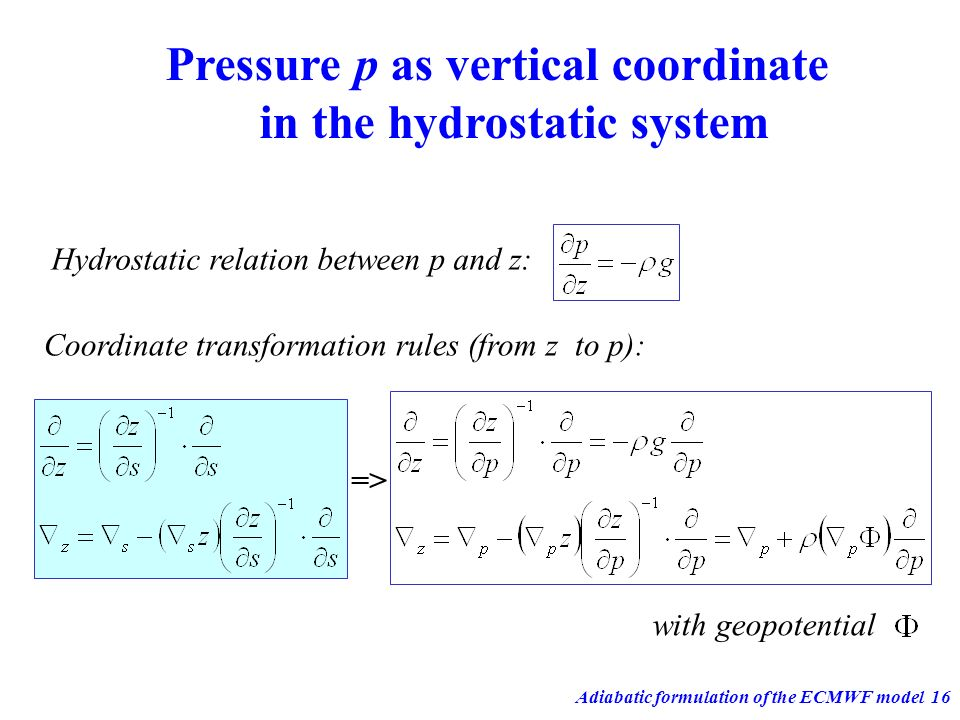 Adiabatic formulation of the ECMWF model16 Pressure p as vertical coordinate in the hydrostatic system Coordinate transformation rules (from z to p):