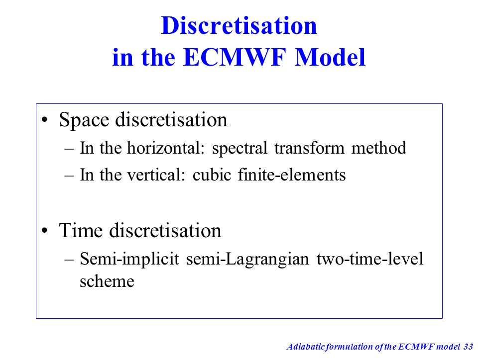 Adiabatic formulation of the ECMWF model33 Discretisation in the ECMWF Model Space discretisation –In the horizontal: spectral transform method –In th