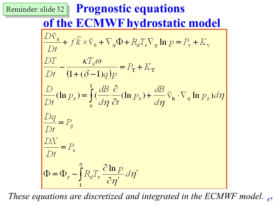 Adiabatic formulation of the ECMWF model47 Prognostic equations of the ECMWF hydrostatic model These equations are discretized and integrated in the E