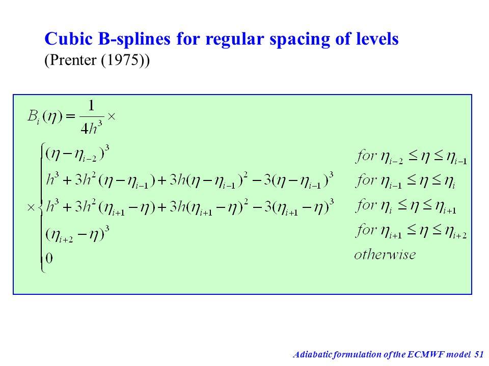 Adiabatic formulation of the ECMWF model51 Cubic B-splines for regular spacing of levels (Prenter (1975))