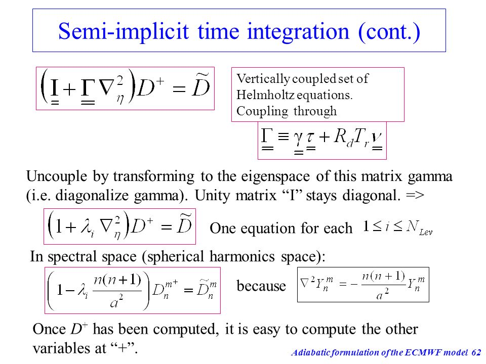 Adiabatic formulation of the ECMWF model62 Semi-implicit time integration (cont.) Vertically coupled set of Helmholtz equations. Coupling through Unco
