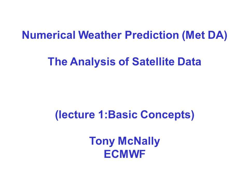 Numerical Weather Prediction (Met DA) The Analysis of Satellite Data (lecture 1:Basic Concepts) Tony McNally ECMWF
